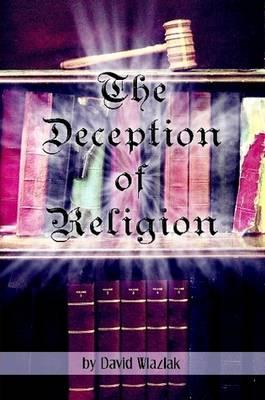 The Deception of Religion by David Wlazlak