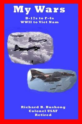 My Wars by Colonel USAF, Retired Richard Bushong