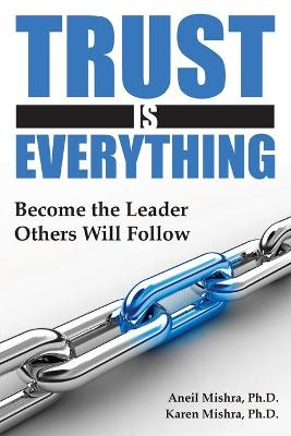 Trust is Everything: Become the Leader Others Will Follow by Aneil K. Mishra, Karen E. Mishra