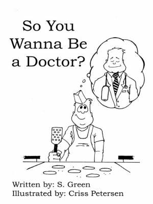 So You Wanna Be a Doctor? by S. Green