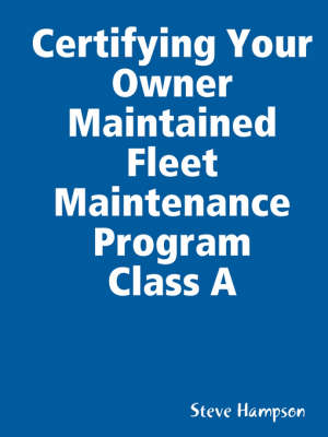 Certifying Your Owner Maintained Fleet Maintenance Program Class A by Steve Hampson