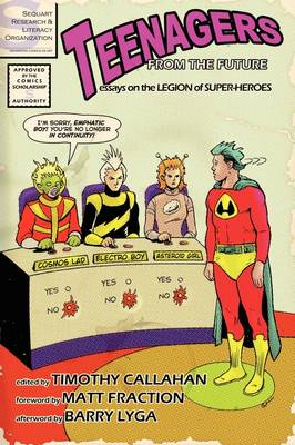 Teenagers from the Future: Essays on the Legion of Super-Heroes by Timothy Callahan, Matt Fraction, Barry Lyga, Julian Darius