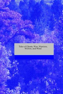 Tales of Ghosts, Woe, Warriors, Wolves, and Wind by S. R., Jo An Ree, Ka Modest, L.L. A.