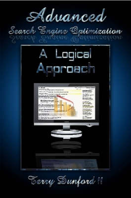 Advanced Search Engine Optimization: A Logical Approach by Terry Dunford II