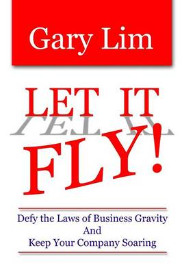 Let It Fly! Defy the Laws of Business Gravity and Keep Your Company Soaring by Gary Lim