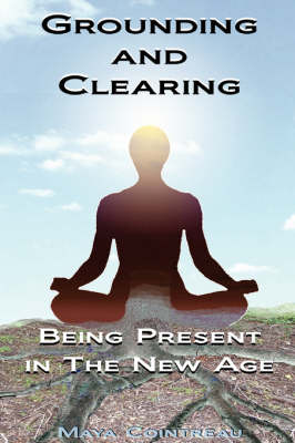 Grounding & Clearing: Being Present in the New Age by Maya Cointreau