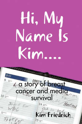 Hi, My Name Is Kim... a Story of Breast Cancer and Media Survival by Kim Friedrich