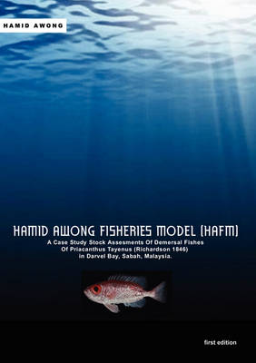 Hamid Awong Fisheries Model (HAFM): A Case Study Stock Assesments Of Demersal Fishes Of Priacanthus Tayenus (Richardson 1846) In Darvel Bay, Sabah, Malaysia by Hamid Awong