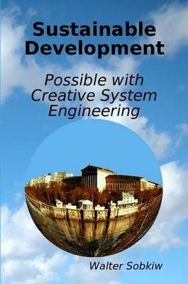 Sustainable Development Possible with Creative System Engineering by Walter Sobkiw