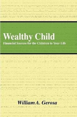 Wealthy Child: Financial Success for the Children in Your Life by William Gerosa