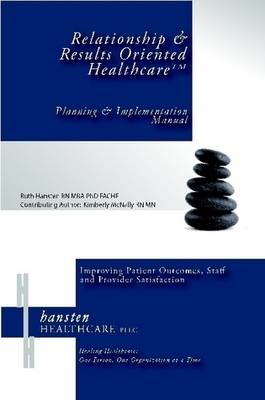 Relationship & Results Oriented Healthcare: Planning and Implementation Manual by Ruth I Hansten