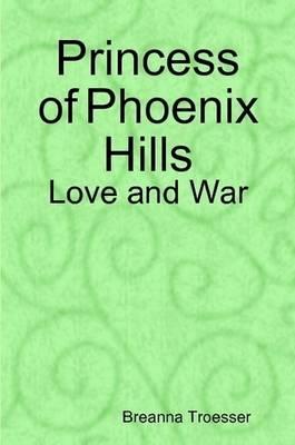 Princess of Phoenix Hills: Love and War by Breanna Troesser