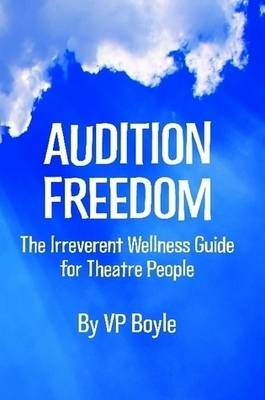 Audition Freedom: The Irreverent Wellness Guide for Theatre People by VP Boyle