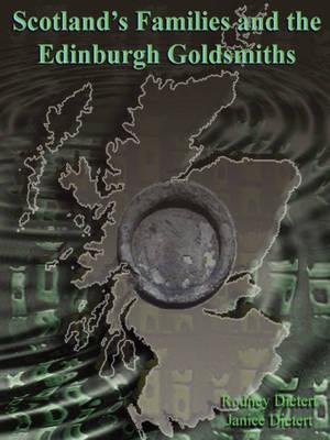 Scotland's Families and the Edinburgh Goldsmiths by Janice M. Dietert, Rodney Dietert