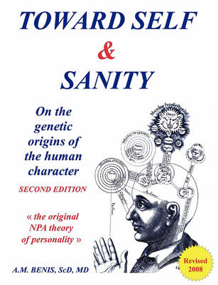 Toward Self & Sanity: On the Genetic Origins of the Human Character by Sc.D., M.D., Anthony M. Benis