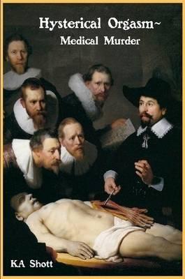 Hysterical Orgasm~Medical Murder by KA Shott