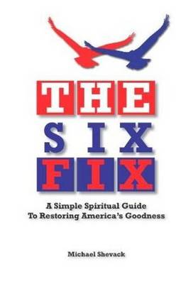 The Six Fix A Simple Spiritual Guide to Restoring America's Goodness by Michael Shevack