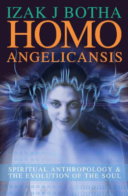Homo Angelicansis Spiritual Anthropology and the Evolution of the Soul by Izak J. Botha