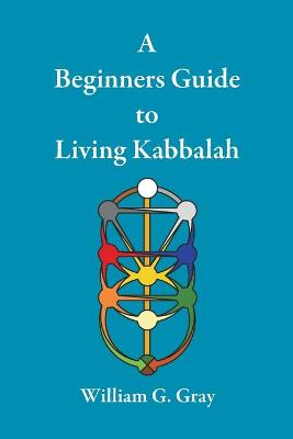 A Beginners Guide to Living Kabbalah by William G (University of North Carolina Chapel Hill) Gray
