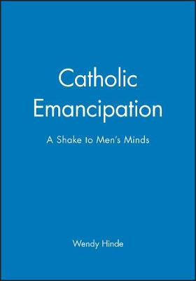 Catholic Emancipation A Shake to Men's Minds by Robert Hinde, Wendy Hinde