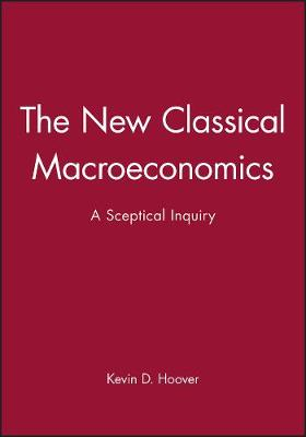 The New Classical Macroeconomics A Sceptical Inquiry by Kevin D. Hoover