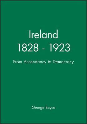 Ireland, 1828-1923 From Ascendancy to Democracy by George Boyce