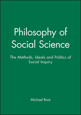 Philosophy of Social Science The Methods, Ideals and Politics of Social Inquiry by Michael Root