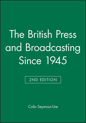 The British Press and Broadcasting Since 1945 by Colin Seymour-Ure