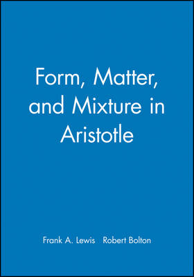 Form, Matter and Mixture in Aristotle by Frank A. Lewis