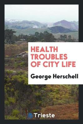Health Troubles of City Life by George Herschell