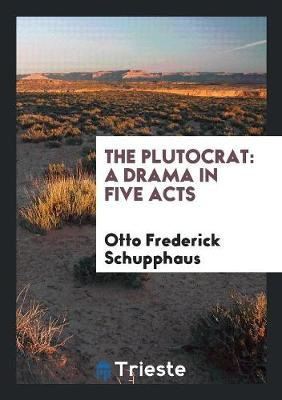 The Plutocrat A Drama in Five Acts by Otto Frederick Schupphaus