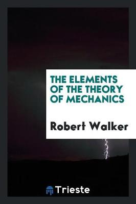 The Elements of the Theory of Mechanics by Robert, MSW Lcsw (Mount Mercy University) Walker