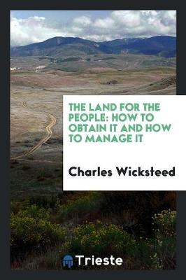 The Land for the People How to Obtain It and How to Manage It by Charles Wicksteed