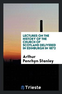 Lectures on the History of the Church of Scotland Delivered in Edinburgh in 1872 by Arthur Penrhyn Stanley