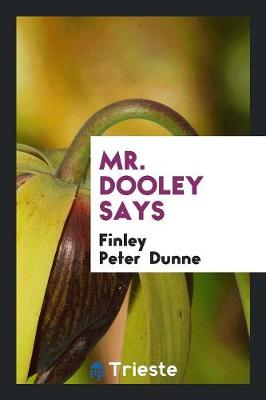 Mr. Dooley Says by Finley Peter Dunne