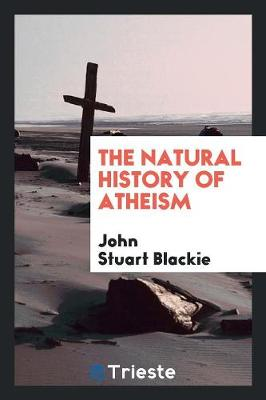 The Natural History of Atheism by John Stuart Blackie