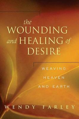 The Wounding and Healing of Desire Weaving Heaven and Earth by Wendy Farley
