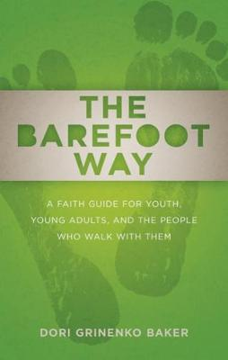 The Barefoot Way A Faith Guide for Youth, Young Adults, and the People Who Walk with Them by Dori Grinenko Baker