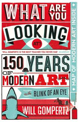 What are You Looking At? 150 Years of Modern Art in the Blink of an Eye by Will Gompertz