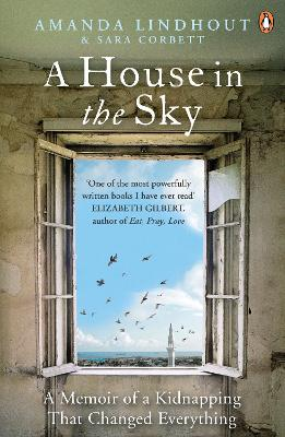 A House in the Sky A Memoir of a Kidnapping That Changed Everything by Amanda Lindhout, Sara Corbett