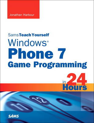 Sams Teach Yourself Windows Phone 7 Game Programming in 24 Hours by Jonathan S. Harbour