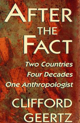 After the Fact Two Countries, Four Decades, One Anthropologist by Clifford Geertz