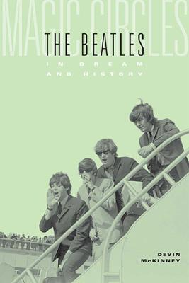 Magic Circles The Beatles in Dream and History by Devin McKinney