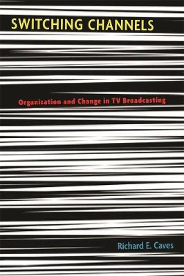Switching Channels Organization and Change in TV Broadcasting by Richard E. Caves