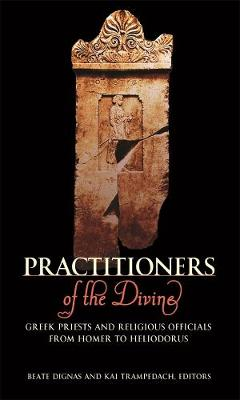 Practitioners of the Divine Greek Priests and Religious Officials from Homer to Heliodorus by Beate Dignas, Kai Trampedach