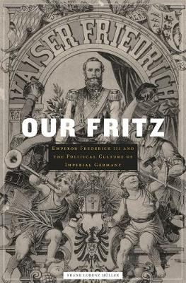 Our Fritz Emperor Frederick III and the Political Culture of Imperial Germany by Frank Lorenz Muller