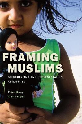 Framing Muslims Stereotyping and Representation after 9/11 by Peter Morey, Amina Yaqin