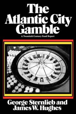 The Atlantic City Gamble A Twentieth Century Fund Report by George Sternlieb, James W. Hughes