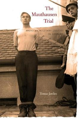 The Mauthausen Trial American Military Justice in Germany by Tomaz Jardim