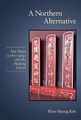 A Northern Alternative Xue Xuan (1389-1464) and the Hedong School by Khee Heong Koh